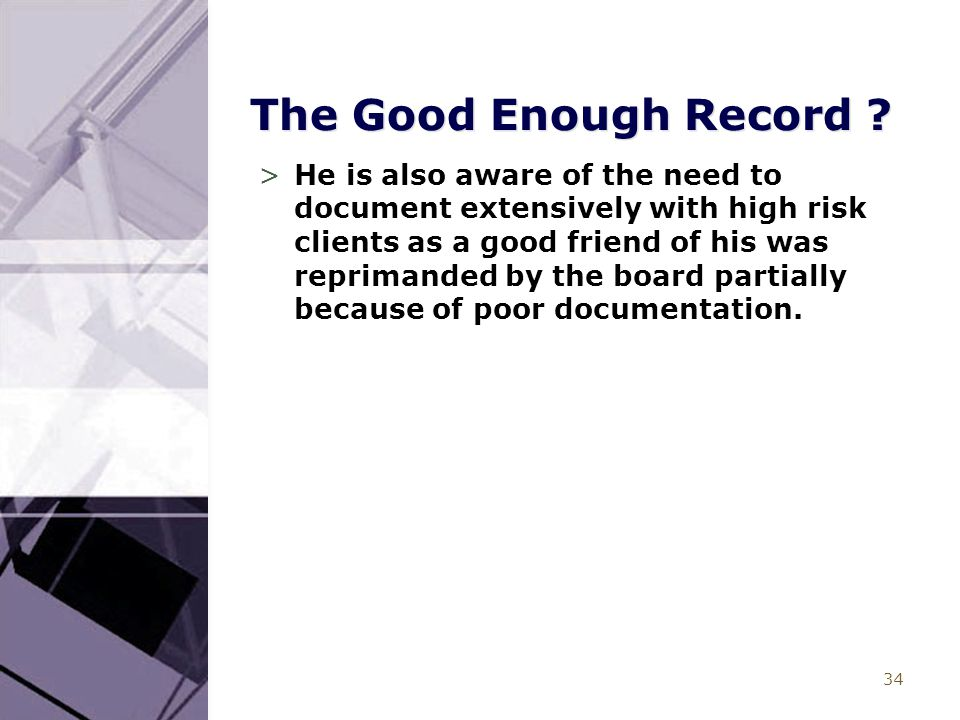 34 The Good Enough Record ? >He is also aware of the need to document extensively with high risk clients as a good friend of his was reprimanded by th
