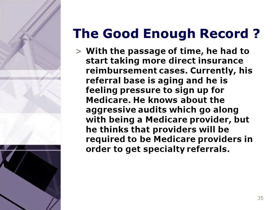 35 The Good Enough Record ? >With the passage of time, he had to start taking more direct insurance reimbursement cases. Currently, his referral base