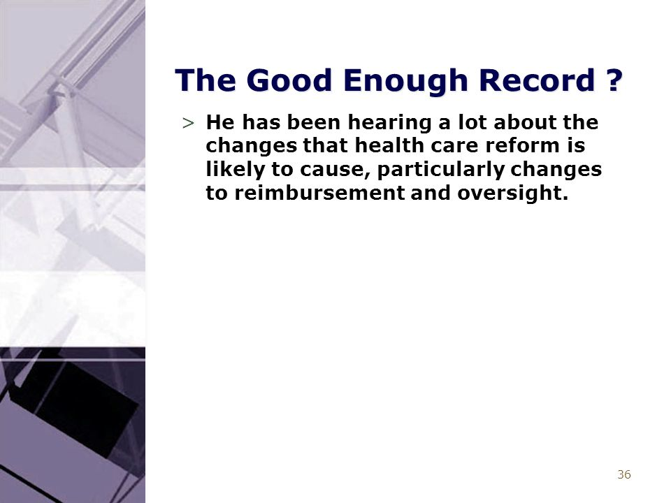 36 The Good Enough Record ? >He has been hearing a lot about the changes that health care reform is likely to cause, particularly changes to reimburse