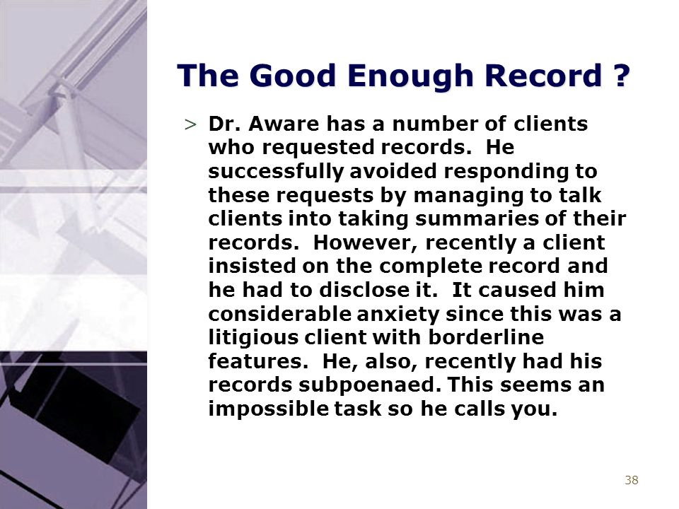 38 The Good Enough Record ? >Dr. Aware has a number of clients who requested records. He successfully avoided responding to these requests by managing