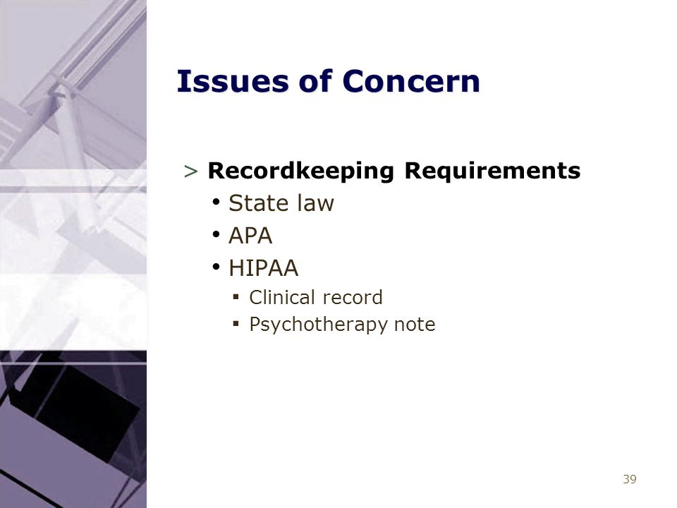 39 Issues of Concern >Recordkeeping Requirements State law APA HIPAA ▪ Clinical record ▪ Psychotherapy note