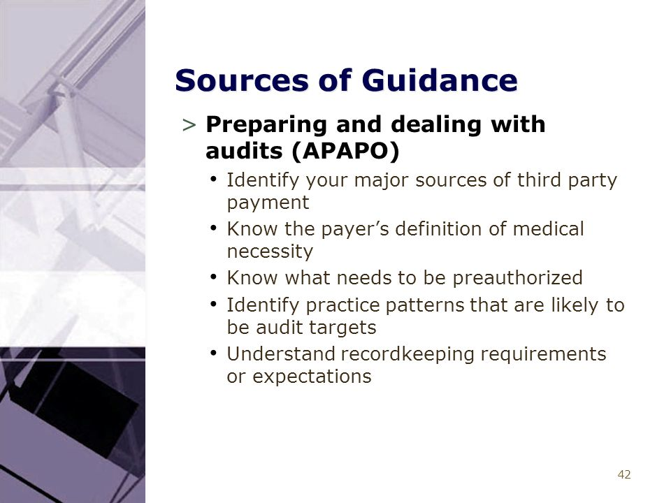 42 Sources of Guidance >Preparing and dealing with audits (APAPO) Identify your major sources of third party payment Know the payer's definition of medical necessity Know what needs to be preauthorized Identify practice patterns that are likely to be audit targets Understand recordkeeping requirements or expectations