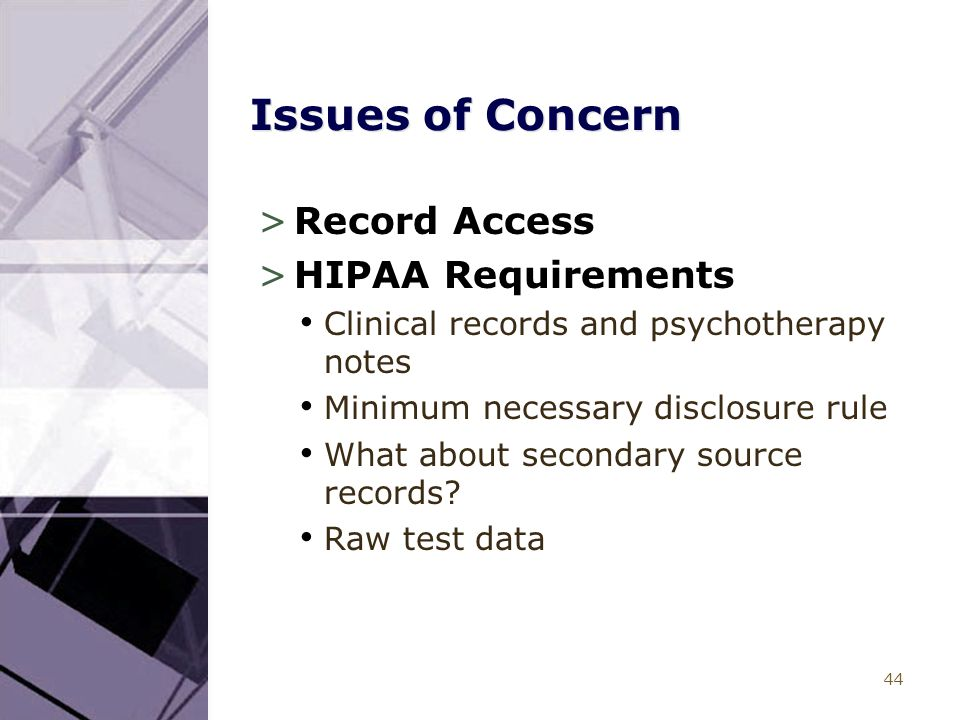 44 Issues of Concern >Record Access >HIPAA Requirements Clinical records and psychotherapy notes Minimum necessary disclosure rule What about secondar