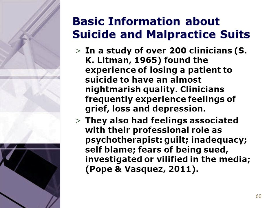 60 Basic Information about Suicide and Malpractice Suits >In a study of over 200 clinicians (S. K. Litman, 1965) found the experience of losing a pati