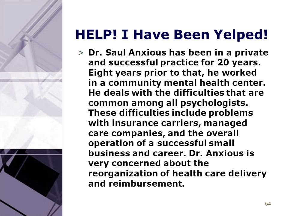 64 HELP! I Have Been Yelped! >Dr. Saul Anxious has been in a private and successful practice for 20 years. Eight years prior to that, he worked in a c