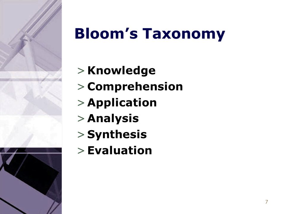 7 Bloom's Taxonomy >Knowledge >Comprehension >Application >Analysis >Synthesis >Evaluation