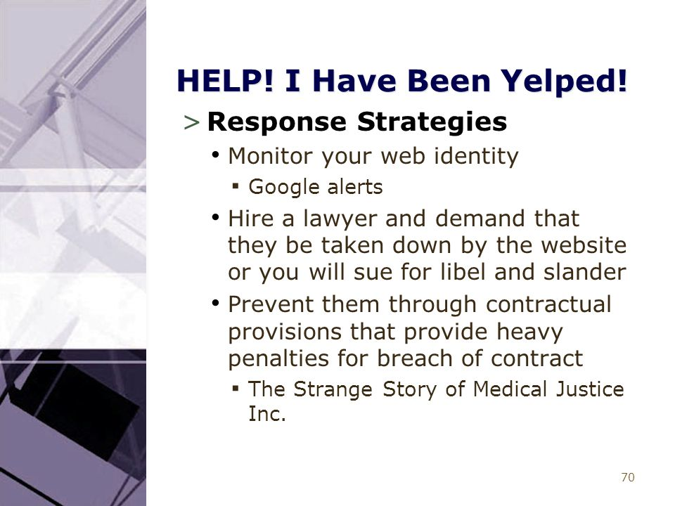 70 HELP! I Have Been Yelped! >Response Strategies Monitor your web identity ▪ Google alerts Hire a lawyer and demand that they be taken down by the we