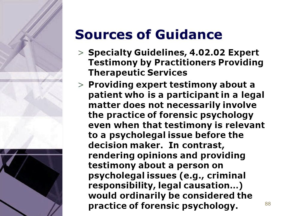 88 Sources of Guidance >Specialty Guidelines, 4.02.02 Expert Testimony by Practitioners Providing Therapeutic Services >Providing expert testimony about a patient who is a participant in a legal matter does not necessarily involve the practice of forensic psychology even when that testimony is relevant to a psycholegal issue before the decision maker.