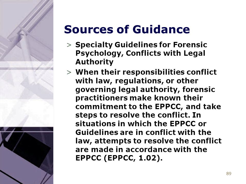 89 Sources of Guidance >Specialty Guidelines for Forensic Psychology, Conflicts with Legal Authority >When their responsibilities conflict with law, regulations, or other governing legal authority, forensic practitioners make known their commitment to the EPPCC, and take steps to resolve the conflict.