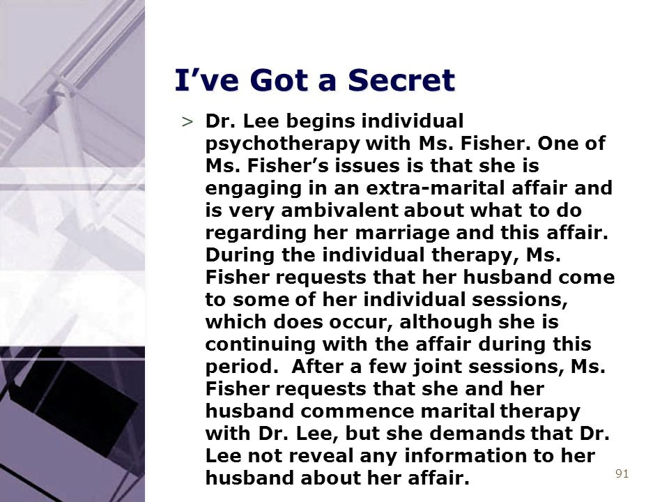 91 I've Got a Secret >Dr. Lee begins individual psychotherapy with Ms. Fisher. One of Ms. Fisher's issues is that she is engaging in an extra-marital