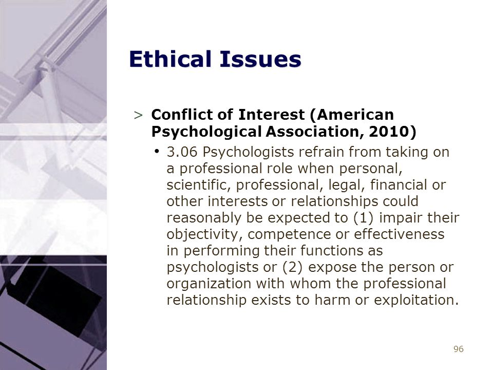 96 Ethical Issues >Conflict of Interest (American Psychological Association, 2010) 3.06 Psychologists refrain from taking on a professional role when