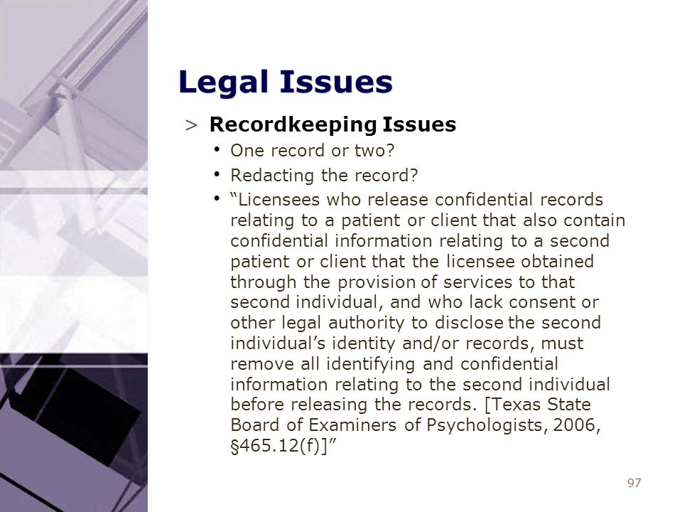 "97 Legal Issues >Recordkeeping Issues One record or two? Redacting the record? ""Licensees who release confidential records relating to a patient or cl"