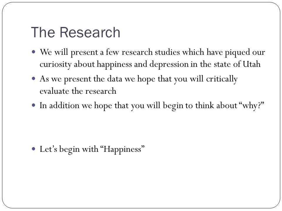 The Research We will present a few research studies which have piqued our curiosity about happiness and depression in the state of Utah As we present the data we hope that you will critically evaluate the research In addition we hope that you will begin to think about why Let's begin with Happiness