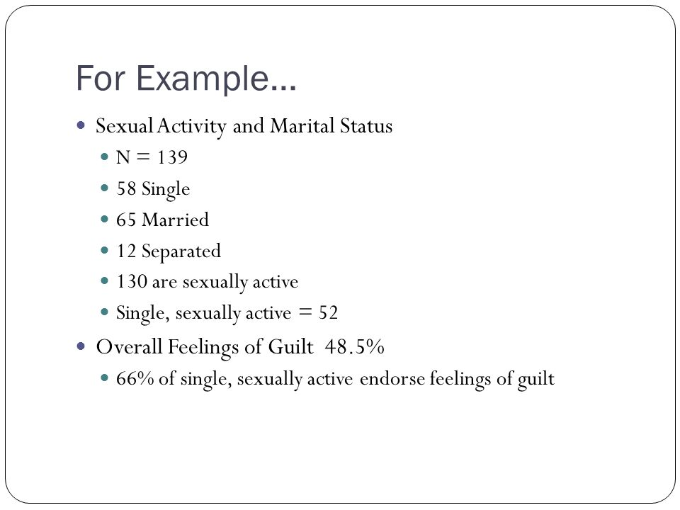 For Example… Sexual Activity and Marital Status N = 139 58 Single 65 Married 12 Separated 130 are sexually active Single, sexually active = 52 Overall Feelings of Guilt 48.5% 66% of single, sexually active endorse feelings of guilt