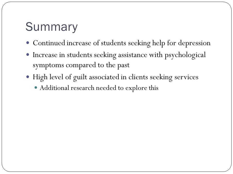 Summary Continued increase of students seeking help for depression Increase in students seeking assistance with psychological symptoms compared to the past High level of guilt associated in clients seeking services Additional research needed to explore this