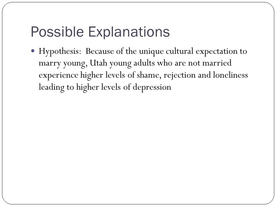 Possible Explanations Hypothesis: Because of the unique cultural expectation to marry young, Utah young adults who are not married experience higher levels of shame, rejection and loneliness leading to higher levels of depression