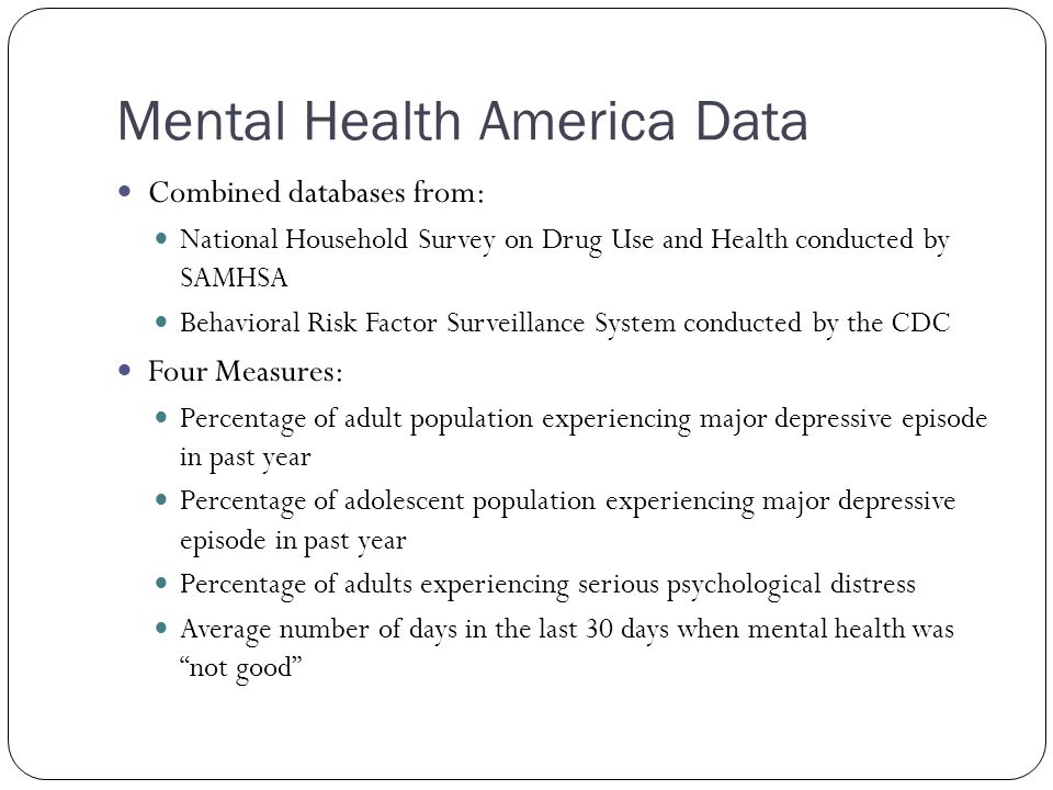Mental Health America Data Combined databases from: National Household Survey on Drug Use and Health conducted by SAMHSA Behavioral Risk Factor Surveillance System conducted by the CDC Four Measures: Percentage of adult population experiencing major depressive episode in past year Percentage of adolescent population experiencing major depressive episode in past year Percentage of adults experiencing serious psychological distress Average number of days in the last 30 days when mental health was not good