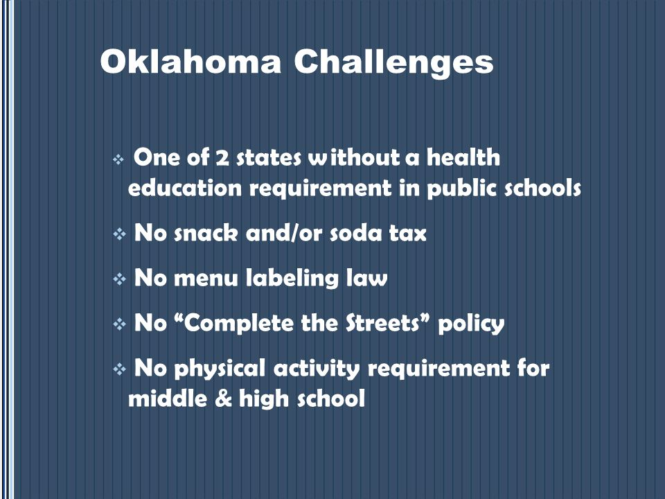 Oklahoma Challenges  One of 2 states without a health education requirement in public schools  No snack and/or soda tax  No menu labeling law  No Complete the Streets policy  No physical activity requirement for middle & high school