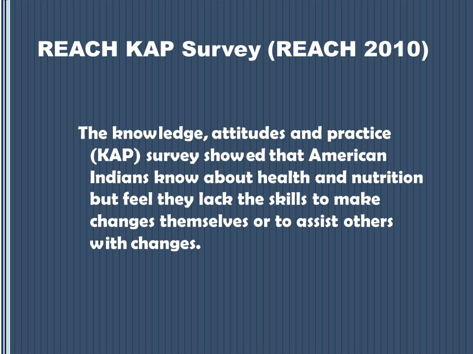 REACH KAP Survey (REACH 2010) The knowledge, attitudes and practice (KAP) survey showed that American Indians know about health and nutrition but feel they lack the skills to make changes themselves or to assist others with changes.