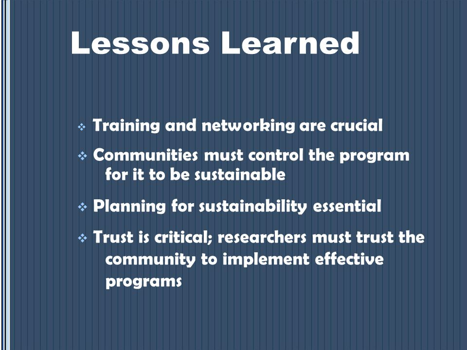 Lessons Learned  Training and networking are crucial  Communities must control the program for it to be sustainable  Planning for sustainability essential  Trust is critical; researchers must trust the community to implement effective programs
