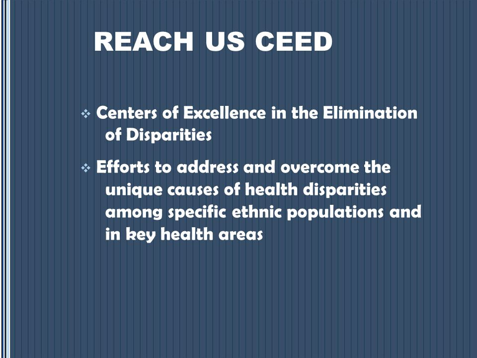 REACH US CEED  Centers of Excellence in the Elimination of Disparities  Efforts to address and overcome the unique causes of health disparities among specific ethnic populations and in key health areas