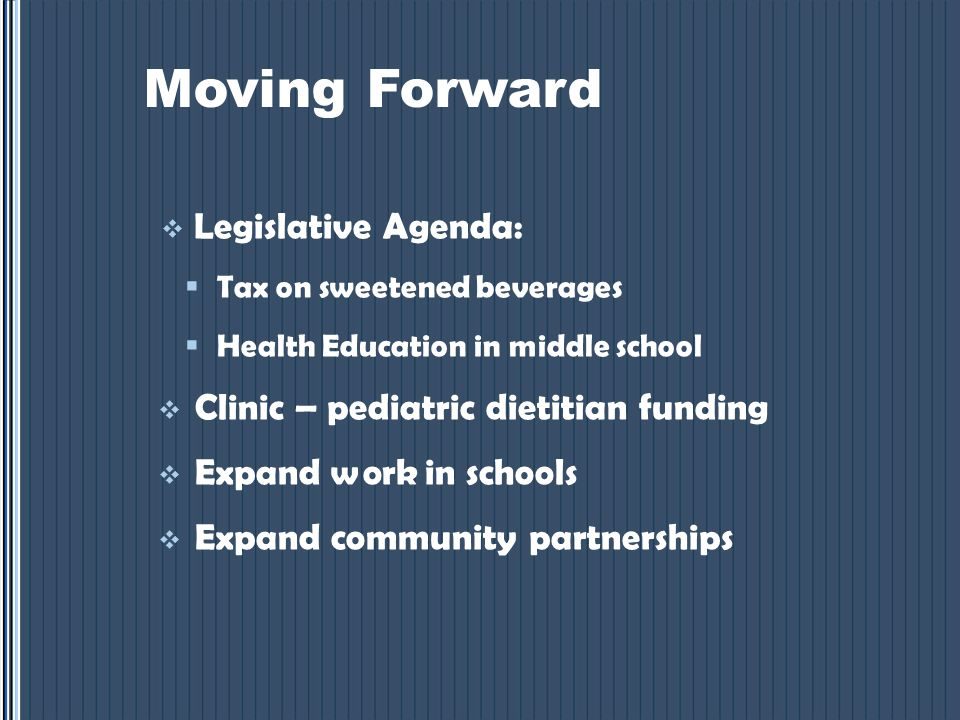 Moving Forward  Legislative Agenda:  Tax on sweetened beverages  Health Education in middle school  Clinic – pediatric dietitian funding  Expand work in schools  Expand community partnerships