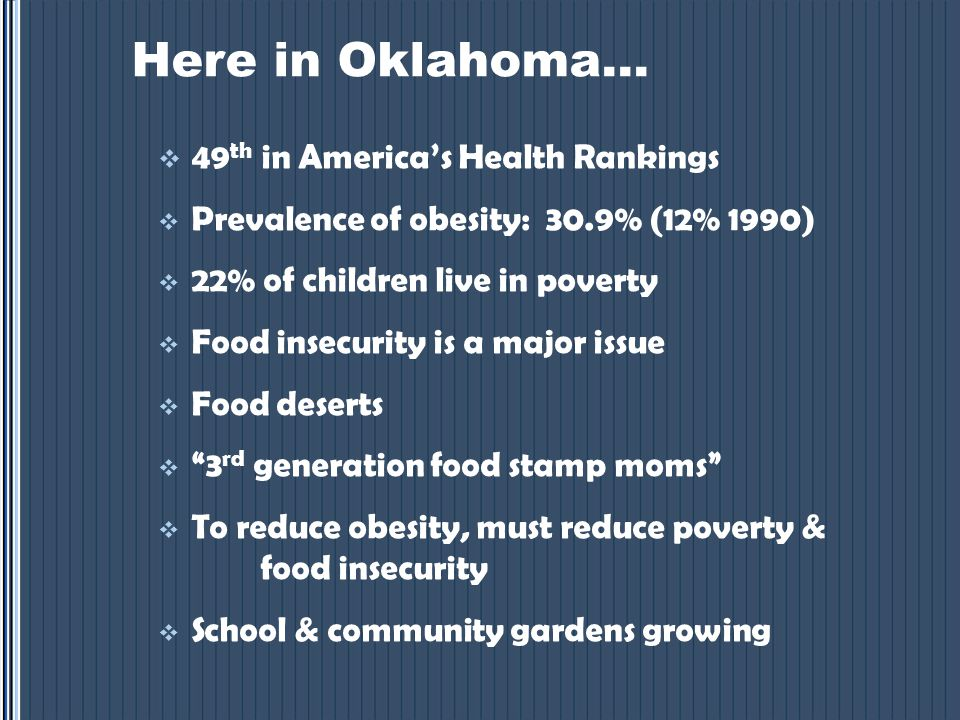 Here in Oklahoma…  49 th in America's Health Rankings  Prevalence of obesity: 30.9% (12% 1990)  22% of children live in poverty  Food insecurity is a major issue  Food deserts  3 rd generation food stamp moms  To reduce obesity, must reduce poverty & food insecurity  School & community gardens growing