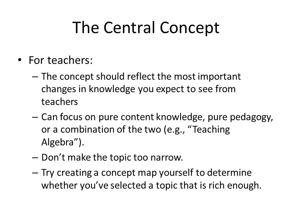 The Central Concept For teachers: – The concept should reflect the most important changes in knowledge you expect to see from teachers – Can focus on
