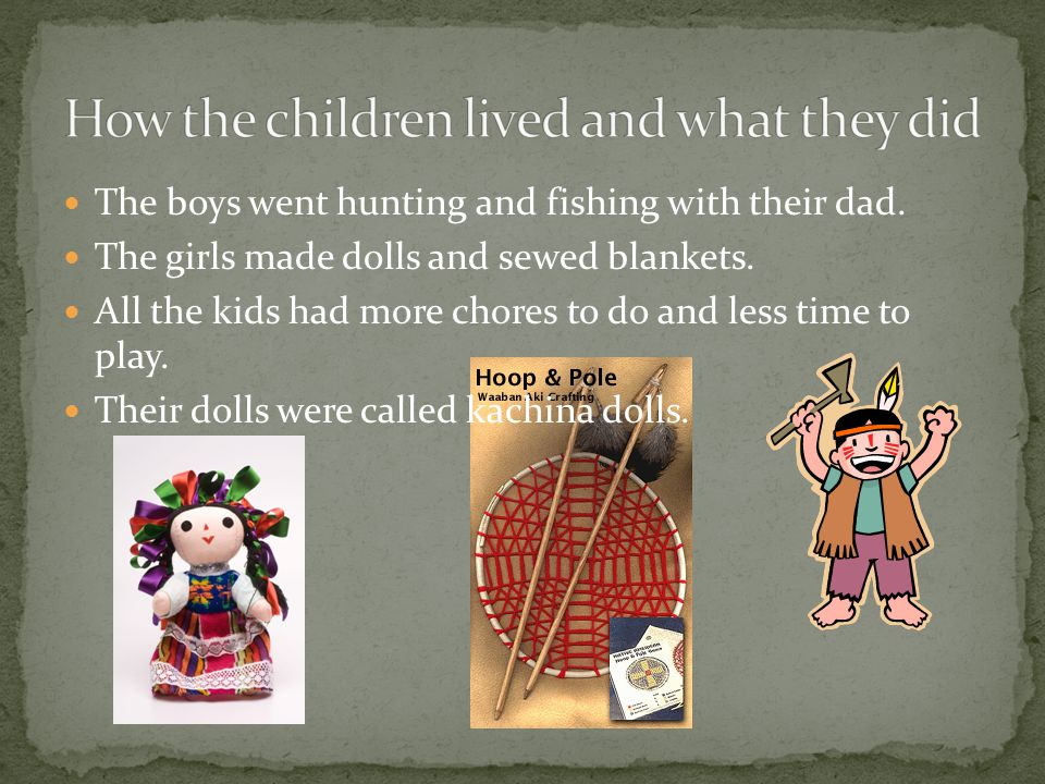 The boys went hunting and fishing with their dad. The girls made dolls and sewed blankets.