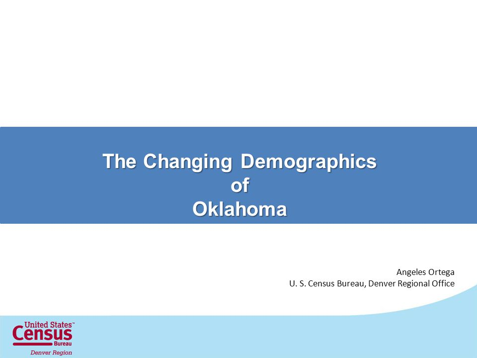 The Changing Demographics ofOklahoma Angeles Ortega U. S. Census Bureau, Denver Regional Office
