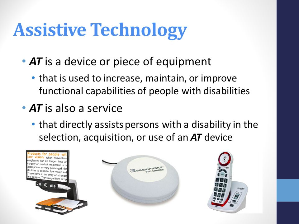 AT is a device or piece of equipment that is used to increase, maintain, or improve functional capabilities of people with disabilities AT is also a service that directly assists persons with a disability in the selection, acquisition, or use of an AT device Assistive Technology