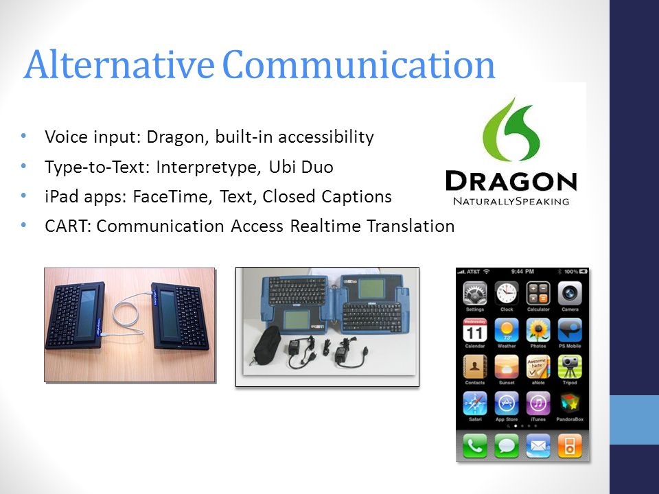 Voice input: Dragon, built-in accessibility Type-to-Text: Interpretype, Ubi Duo iPad apps: FaceTime, Text, Closed Captions CART: Communication Access Realtime Translation Alternative Communication