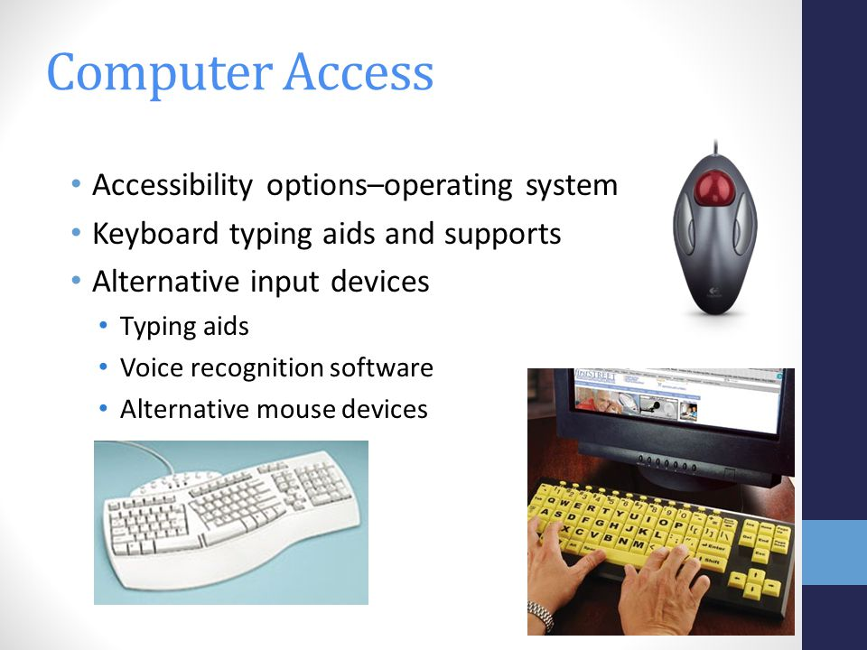 Accessibility options–operating system Keyboard typing aids and supports Alternative input devices Typing aids Voice recognition software Alternative mouse devices Computer Access