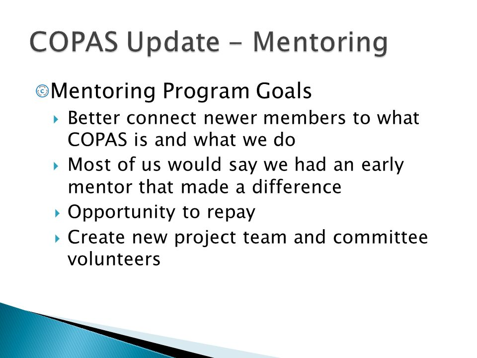 Mentoring Program Goals  Better connect newer members to what COPAS is and what we do  Most of us would say we had an early mentor that made a diffe