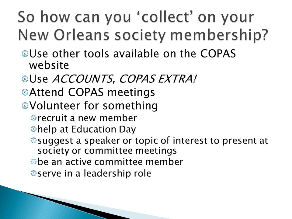 Use other tools available on the COPAS website Use ACCOUNTS, COPAS EXTRA! Attend COPAS meetings Volunteer for something recruit a new member help at E