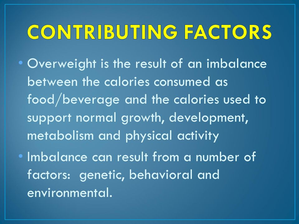 Overweight is the result of an imbalance between the calories consumed as food/beverage and the calories used to support normal growth, development, metabolism and physical activity Imbalance can result from a number of factors: genetic, behavioral and environmental.