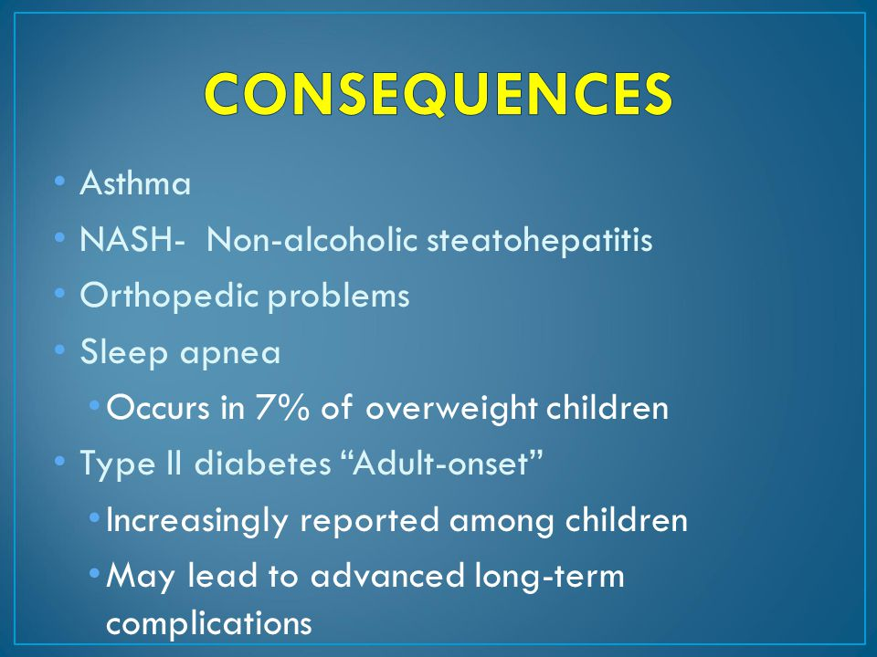 Asthma NASH- Non-alcoholic steatohepatitis Orthopedic problems Sleep apnea Occurs in 7% of overweight children Type II diabetes Adult-onset Increasingly reported among children May lead to advanced long-term complications