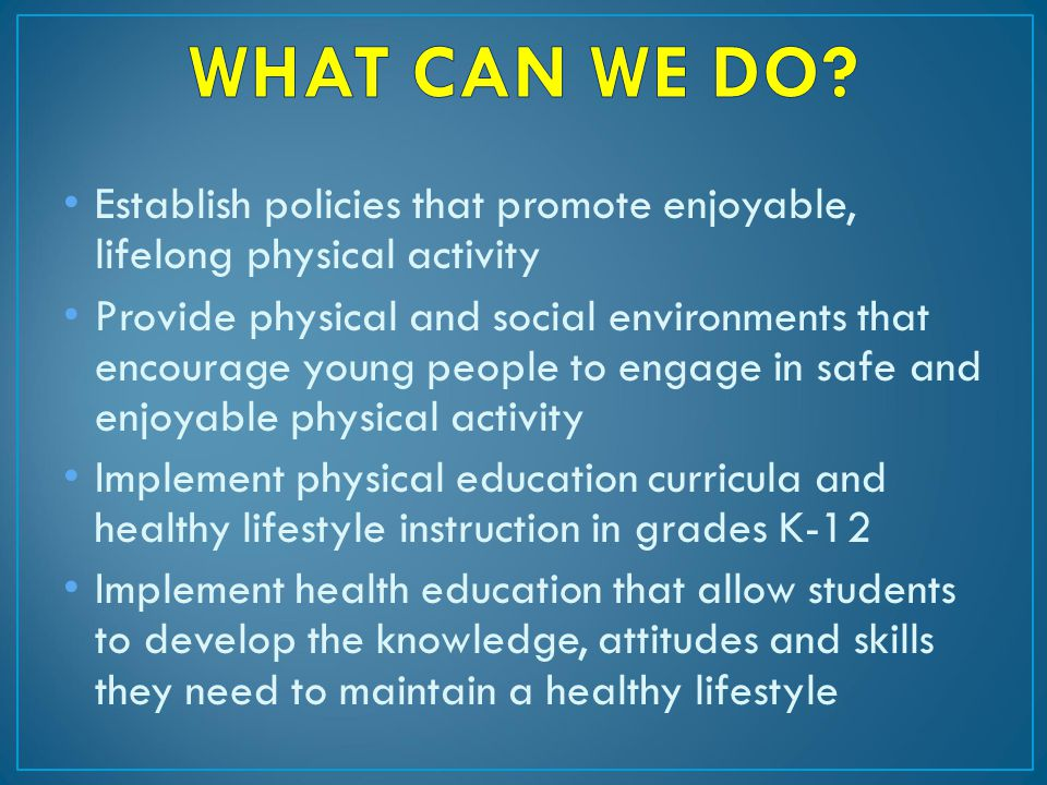 Establish policies that promote enjoyable, lifelong physical activity Provide physical and social environments that encourage young people to engage in safe and enjoyable physical activity Implement physical education curricula and healthy lifestyle instruction in grades K-12 Implement health education that allow students to develop the knowledge, attitudes and skills they need to maintain a healthy lifestyle