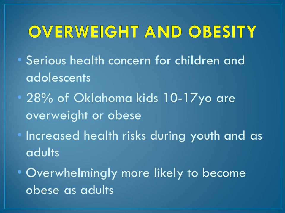 Serious health concern for children and adolescents 28% of Oklahoma kids 10-17yo are overweight or obese Increased health risks during youth and as adults Overwhelmingly more likely to become obese as adults