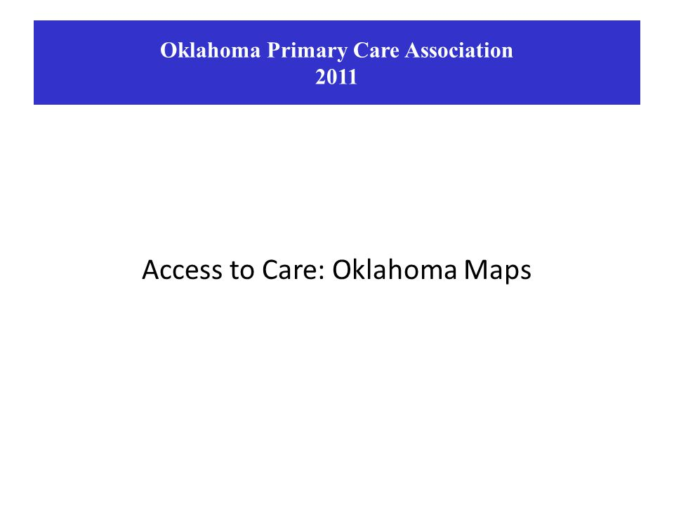Access to Care: Oklahoma Maps Oklahoma Primary Care Association 2011
