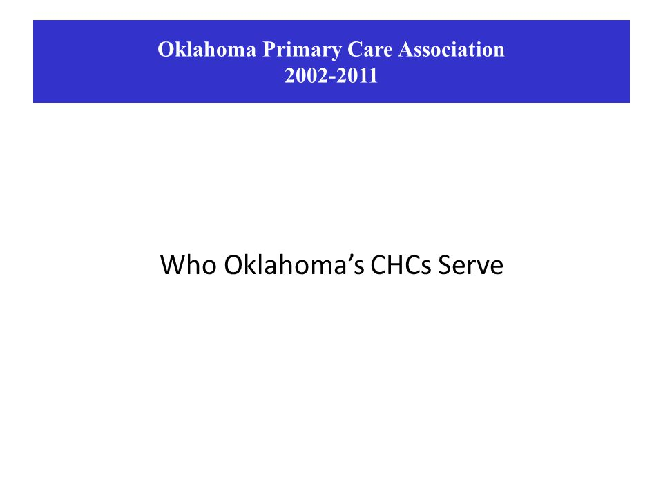 Who Oklahoma's CHCs Serve Oklahoma Primary Care Association 2002-2011