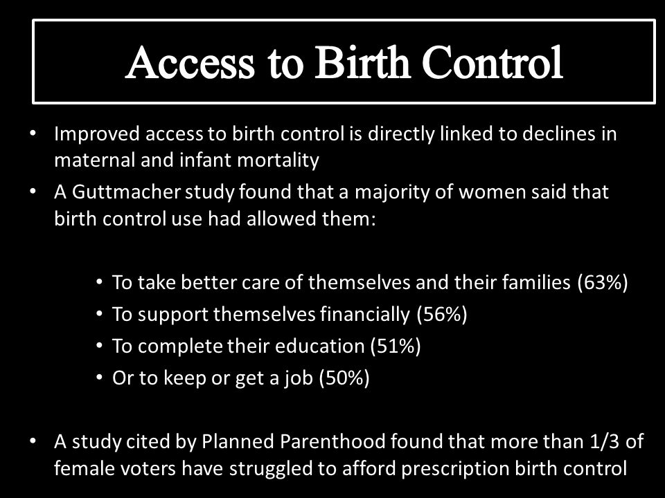 Improved access to birth control is directly linked to declines in maternal and infant mortality A Guttmacher study found that a majority of women said that birth control use had allowed them: To take better care of themselves and their families (63%) To support themselves financially (56%) To complete their education (51%) Or to keep or get a job (50%) A study cited by Planned Parenthood found that more than 1/3 of female voters have struggled to afford prescription birth control