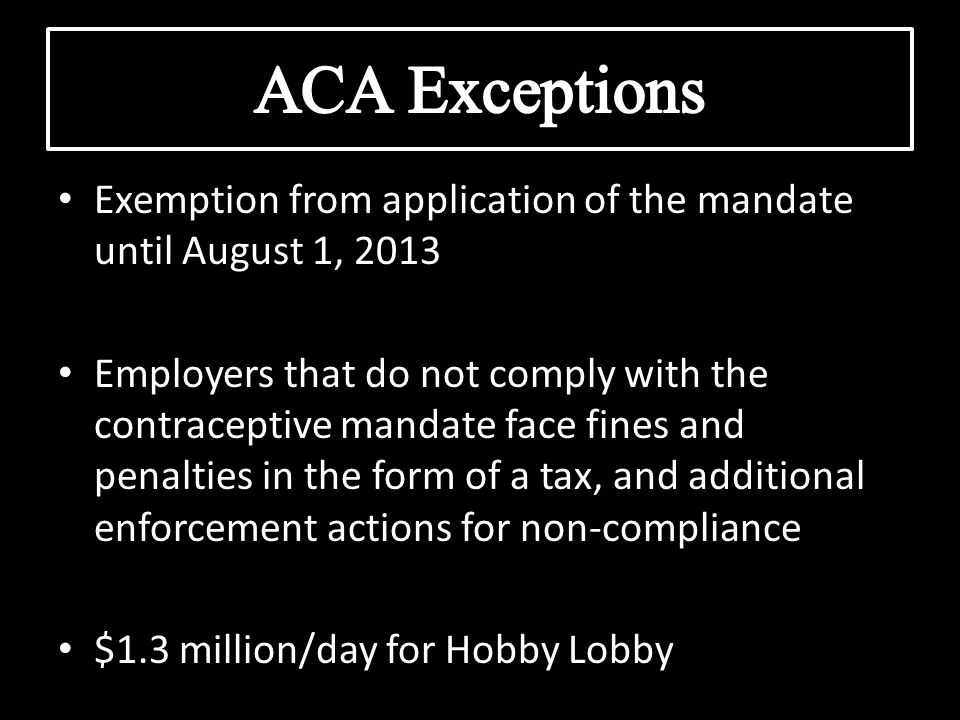 Exemption from application of the mandate until August 1, 2013 Employers that do not comply with the contraceptive mandate face fines and penalties in the form of a tax, and additional enforcement actions for non-compliance $1.3 million/day for Hobby Lobby