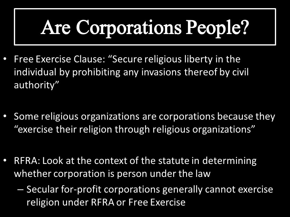 Free Exercise Clause: Secure religious liberty in the individual by prohibiting any invasions thereof by civil authority Some religious organizations are corporations because they exercise their religion through religious organizations RFRA: Look at the context of the statute in determining whether corporation is person under the law – Secular for-profit corporations generally cannot exercise religion under RFRA or Free Exercise
