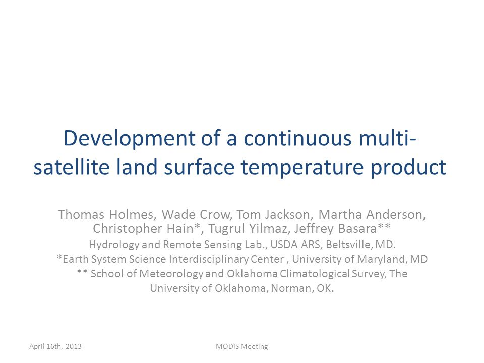 Development of a continuous multi- satellite land surface temperature product Thomas Holmes, Wade Crow, Tom Jackson, Martha Anderson, Christopher Hain*, Tugrul Yilmaz, Jeffrey Basara** Hydrology and Remote Sensing Lab., USDA ARS, Beltsville, MD.