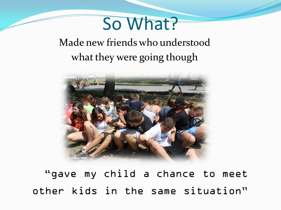 """So What? Made new friends who understood what they were going though """"gave my child a chance to meet other kids in the same situation"""""""