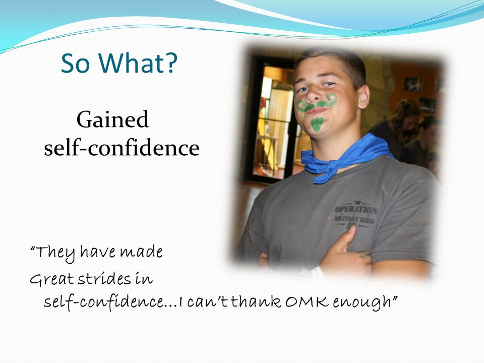"""So What? Gained self-confidence """"They have made Great strides in self-confidence…I can't thank OMK enough"""""""