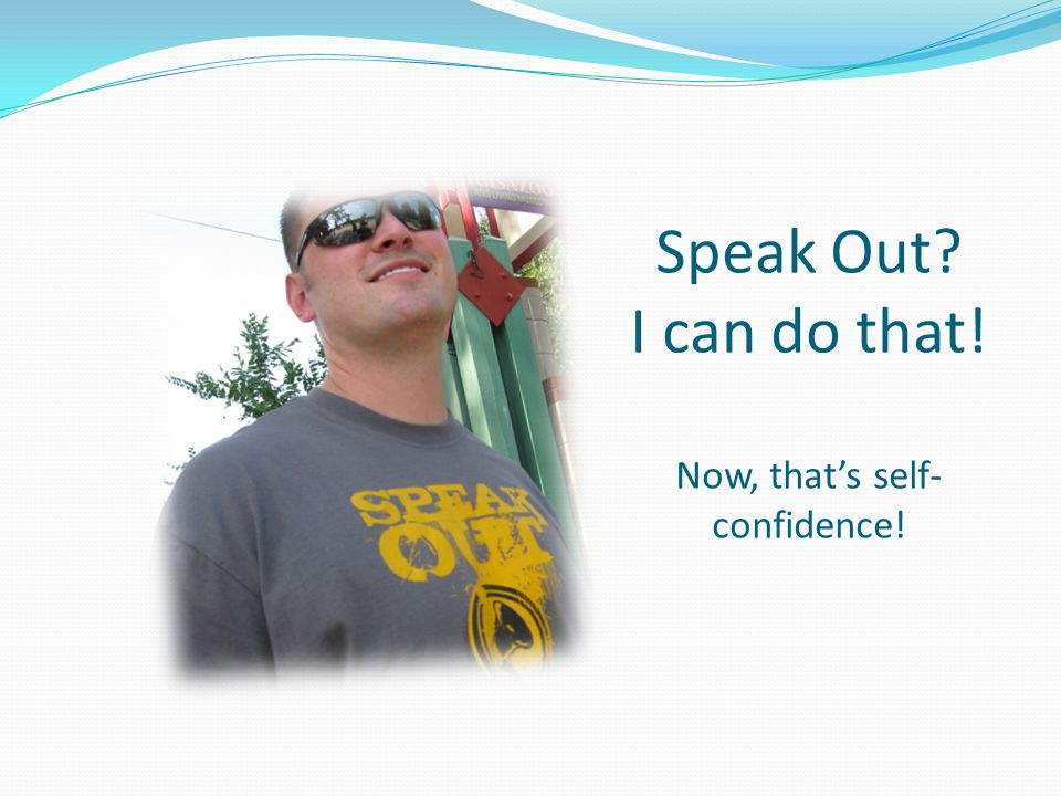 Speak Out? I can do that! Now, that's self- confidence!