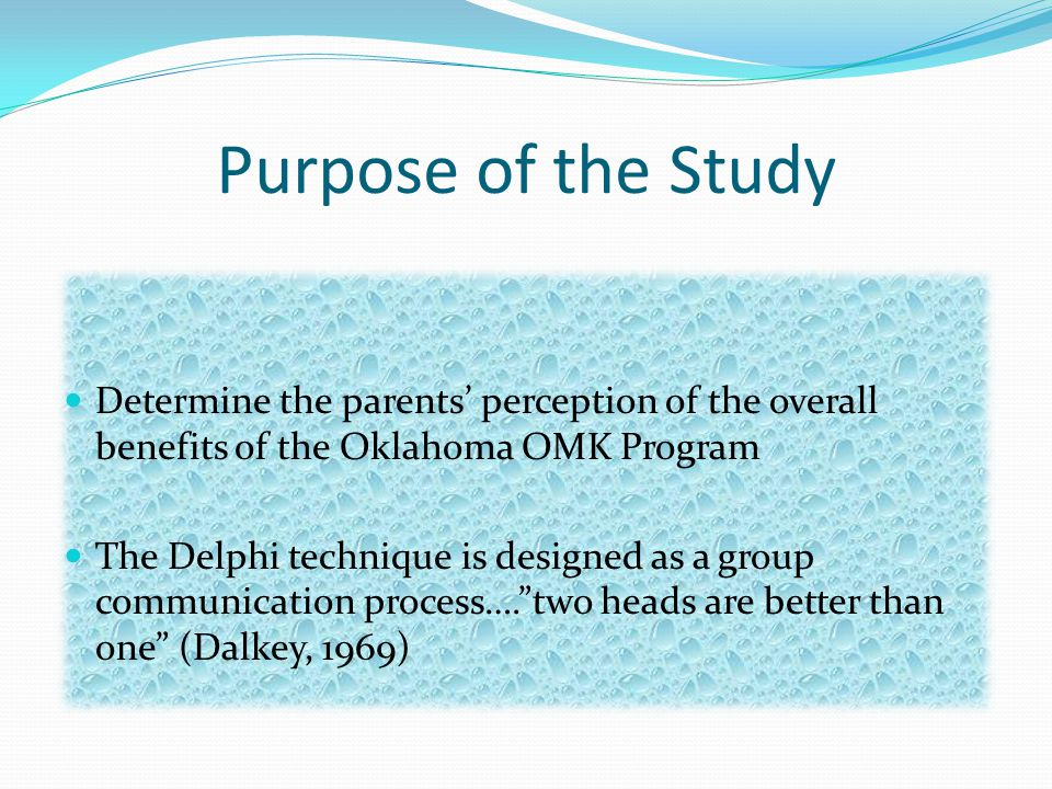 Purpose of the Study Determine the parents' perception of the overall benefits of the Oklahoma OMK Program The Delphi technique is designed as a group