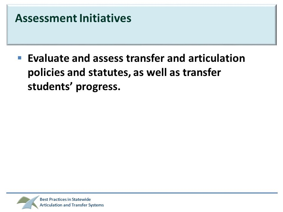 Best Practices in Statewide Articulation and Transfer Systems Best Practices in Statewide Articulation and Transfer Systems Assessment Initiatives  Evaluate and assess transfer and articulation policies and statutes, as well as transfer students' progress.